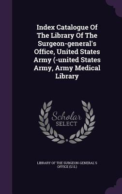 Index Catalogue of the Library of the Surgeon-General's Office, United States Army (-United States Army, Army Medical Library