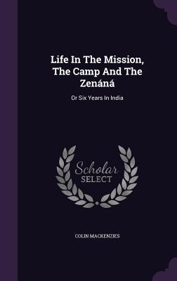 Life in the Mission, the Camp and the Zenana: Or Six Years in India