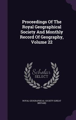 Proceedings of the Royal Geographical Society and Monthly Record of Geography, Volume 22