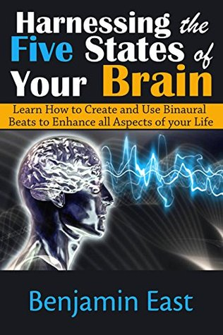 Harnessing the Five States of Your Brain: Learn How to Create and Use Binaural Beats to Enhance all Aspects of your Life