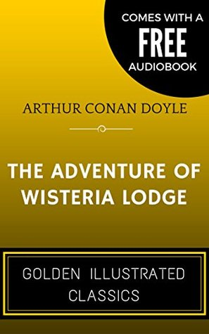 The Adventure of Wisteria Lodge: By Arthur Conan Doyle - Illustrated (Comes with a Free Audiobook)