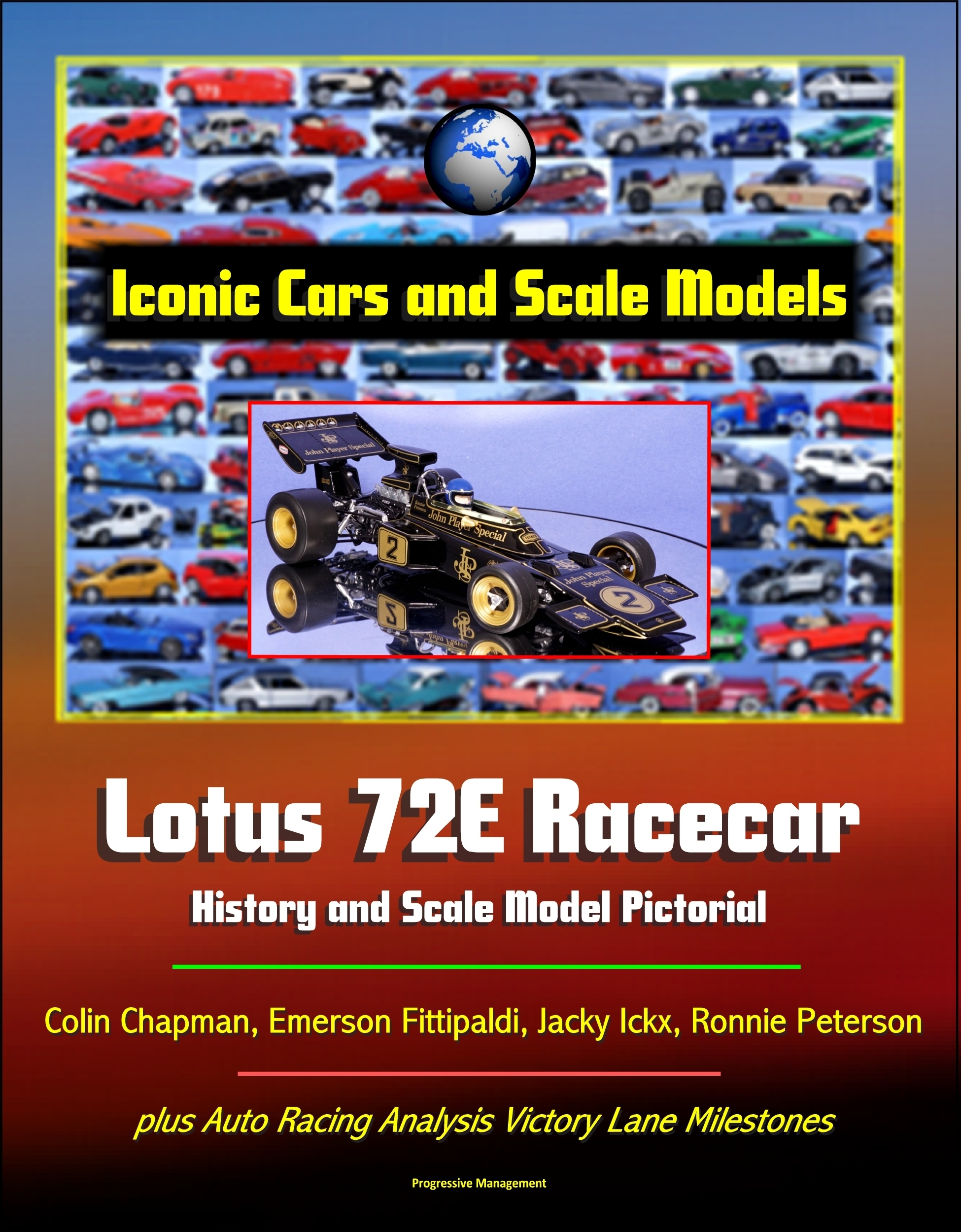 Iconic Cars and Scale Models: Lotus 72E Racecar History and Scale Model Pictorial, Colin Chapman, Emerson Fittipaldi, Jacky Ickx, Ronnie Peterson, plus Auto Racing Analysis Victory Lane Milestones