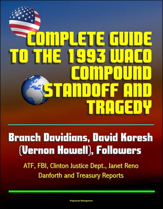 Complete Guide to the 1993 Waco Compound Standoff and Tragedy - Branch Davidians, David Koresh (Vernon Howell), Followers - ATF, FBI, Clinton Justice Dept., Janet Reno, Danforth and Treasury Reports
