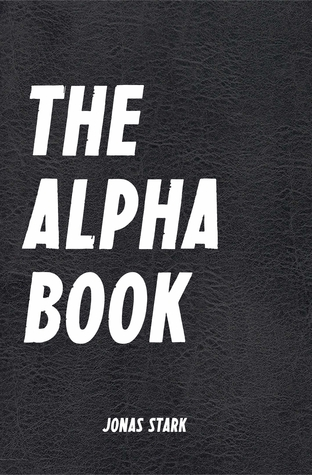 The Alpha Book (Being an Alpha): How To Organize Your Life, Develop Charisma, Make Right Decisions and Influence People like an Alpha (Best Business Books 17)
