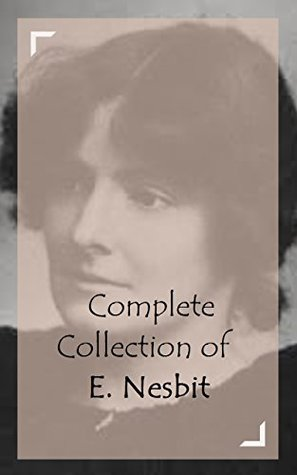 Complete Collection of E. Nesbit (Huge Collection of Works of E. Nesbit Including The Book of Dragons, The Phoenix and the Carpet, Five Children and It, The Enchanted Castle, And A Lot More)