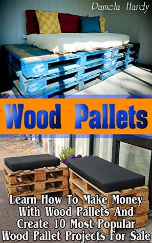 Wood Pallets: Learn How to Make Money with Wood Pallets and Create 10 Most Popular Wood Pallet Projects for Sale