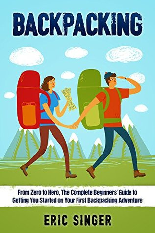 Backpacking: The Complete Backpacking Guide to Getting You Started on Your First Backpacking Adventure: Backpacking, Backpacking light Backpacking Gear ... backpacking, Backpacking for beginners)