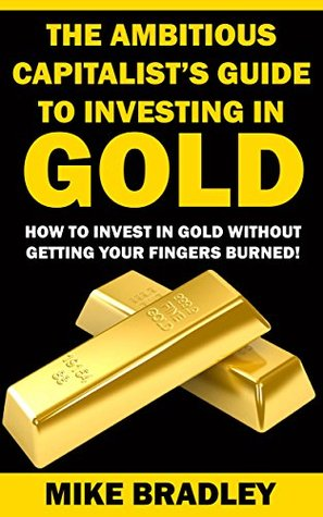 The Ambitious Capitalist's Guide to Investing in GOLD: How to Invest in GOLD without Getting Your Fingers Burned! (Precious Metals Book 1)