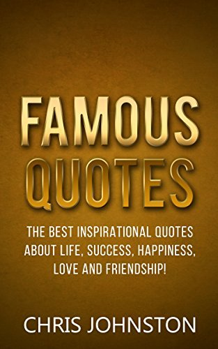 Famous Quotes: The Best Inspirational Quotes About Life, Success, Happiness, Love And Friendship!