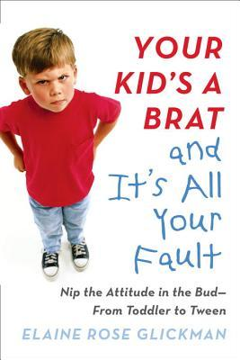 Your Kid's a Brat and It's All Your Fault: Nip the Attitude in the Bud--from Toddler to Tween por Elaine Glickman