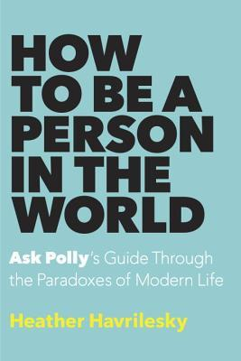 How to Be a Person in the World: Ask Polly's Guide Through the Paradoxes of Modern Life - Heather Havrilesky
