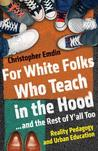 For White Folks Who Teach in the Hood... and the Rest of Y'all Too: Reality Pedagogy and Urban Education by Christopher Emdin