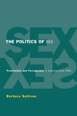 The Politics of Sex: Prostitution and Pornography in Australia Since 1945