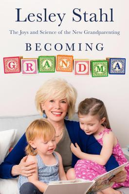 Becoming Grandma: The Joys and Science of the New Grandparenting by Lesley Stahl