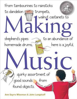 Making Music: From Tambourines to Rainsticks to Dandelion Trumpets, Walnut Castanets to Shepherd's Pipes to an Abundance of Homemade Drums, Here Is a Joyful, Quirky Assortment of Good Sounds from Found Objects