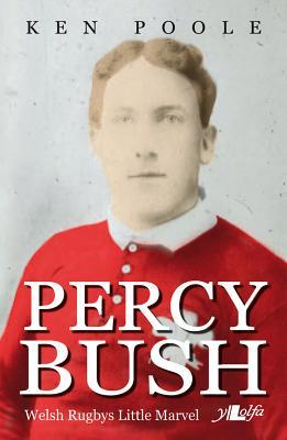 Percy Bush: Welsh Rugby's Little Marvel and His Remarkable Victorian Family por Ken Poole