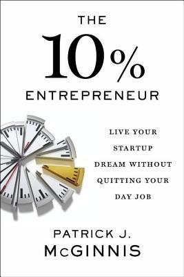The 10% Entrepreneur: Live Your Startup Dream Without Quitting Your Day Job  By Patrick J. McGinnis  Day Job