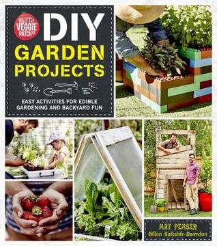The Little Veggie Patch Co. DIY Garden Projects: Easy activities for edible gardening and backyard fun