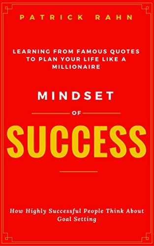 Mindset of Success - How Highly Successful People Think about Goal Setting - Learning from Famous Quotes to Plan Your Life like a Millionaire