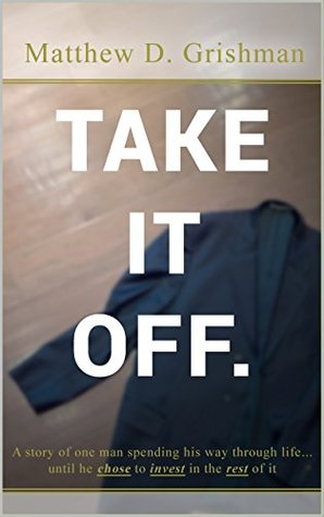 Take It Off.: A story of one man spending his way through life until he chose to invest in the rest of it