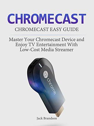 Chromecast: Chromecast Easy Guide: Master Your Chromecast Device and Enjoy TV Entertainment With Low-Cost Media Streamer (Chromecast, Chromecast User Guide, Chromecast books, Chromecast Device)