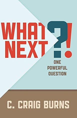 What Next?!: One Powerful Question (Constant Forward Motion Book 2)