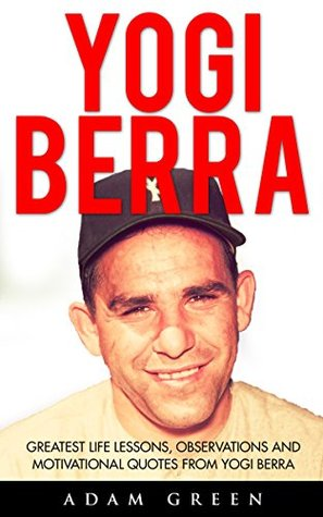 Yogi Berra: Greatest Life Lessons, Observations And Motivational Quotes From Yogi Berra (Yogi Berra Biography, Baseball, Inspirational Books)