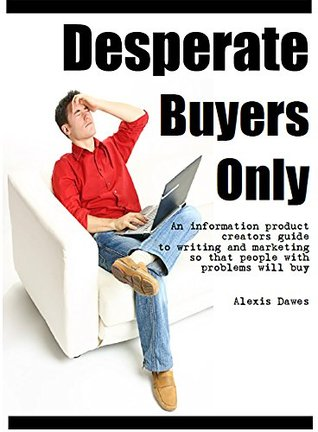 Desperate Buyers Only: An Information Product Creators Guide to Writing and Marketing So That People with Problems Will Buy