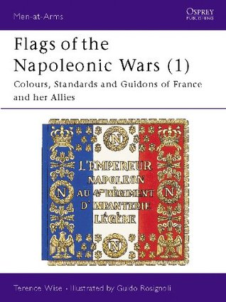 Flags of the Napoleonic Wars (1): Colours, Standards and Guidons of France and her Allies: Vol 1 (Men-At-Arms)