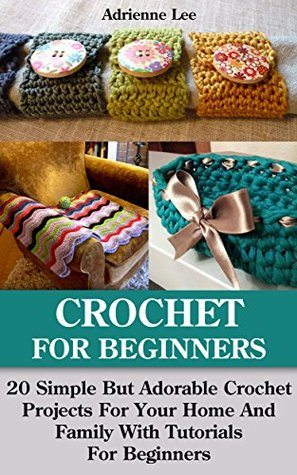 Crochet For Beginners: 20 Simple But Adorable Crochet Projects For Your Home And Family With Tutorials For Beginners: