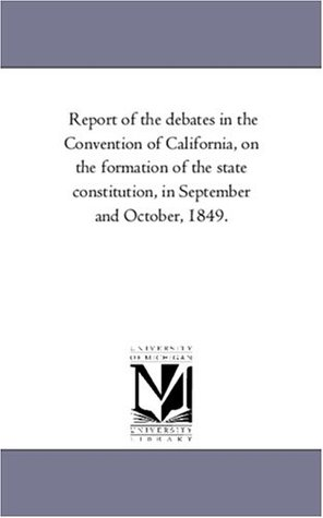 Report of the Debates in the Convention of California, on the Formation of the State Constitution, in September and October, 1849.