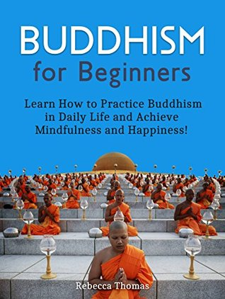 Buddhism for Beginners: Learn How to Practice Buddhism in Daily Life and Achieve Mindfulness and Happiness!