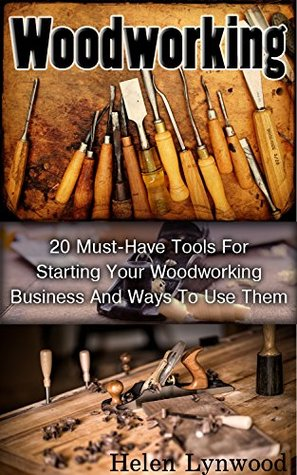 Woodworking: 20 Must-Have Tools For Starting Your Woodworking Business And Ways To Use Them: