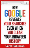 Online Privacy: How Google Reveals Your Searches Even When You Clear Your Browser History (and How to Protect Yourself)