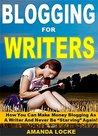 """Blogging for Writers: How You Can Make Money Blogging As A Writer And Never Be """"Starving"""" Again!"""