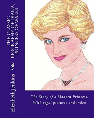 THE CLASSIC BIOGRAPHY OF DIANA, PRINCESS OF WALES: The Story of a modern Princess. With regal pictures and index (Illustrated Memoirs of Diana, Princess of Wales; a Queen of People's Hearts Book 1)