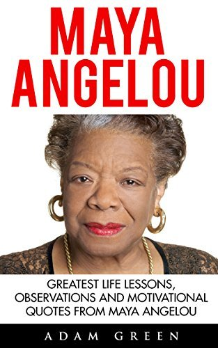 Maya Angelou: Greatest Life Lessons, Observations and Motivational Quotes from Maya Angelou (I Know Why The Caged Bird Sings, Letter To My Daughter)