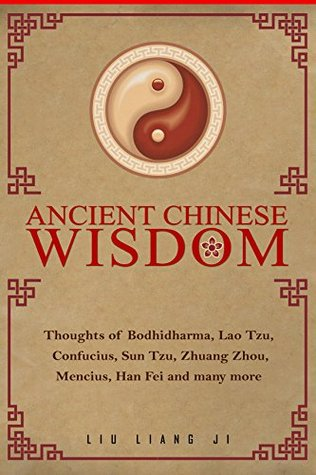Ancient Chinese Wisdom: Thoughts of Bodhidharma, Lao Tzu , Confucius, Sun Tzu, Zhuang Zhou, Mencius, Han Fei and many more