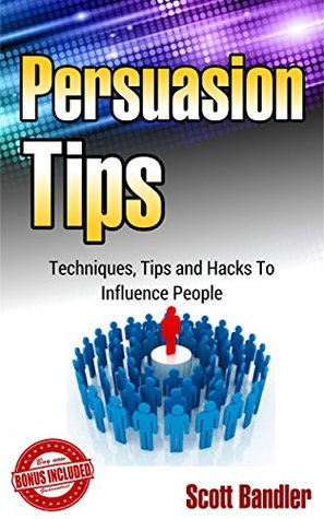Persuasion Tips: Techniques, Tips And Hacks To Influence People