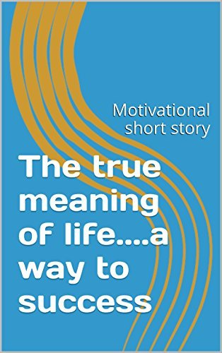 The true meaning of life....a way to success: Motivational short story