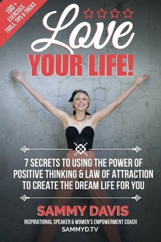 Love Your Life: 7 Secrets to Using the Power of Positive Thinking and Law of Attraction to Create the Dream Life for You