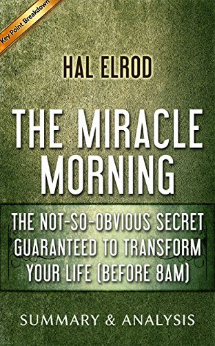 The Miracle Morning: The Not-So-Obvious Secret Guaranteed to Transform Your Life (Before 8AM) by Hal Elrod | Summary & Analysis