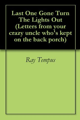 Last One Gone Turn The Lights Out (Letters from your crazy uncle who's kept on the back porch Book 1)