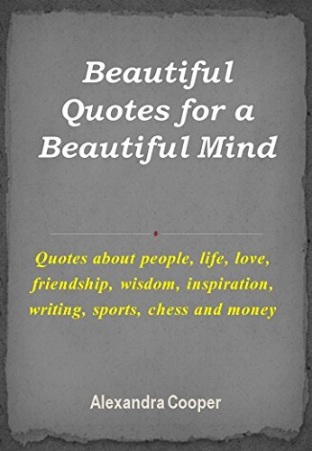 Beautiful Quotes for a Beautiful Mind: Quotes about people, life, love, friendship, wisdom, inspiration, writing, sports, chess and money