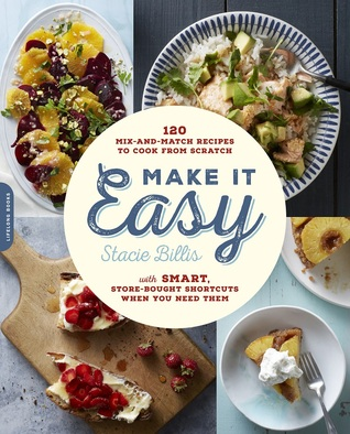 Make It Easy: 120 Mix-and-Match Recipes to Cook from Scratch -- with Smart Store-Bought Shortcuts When You Need Them