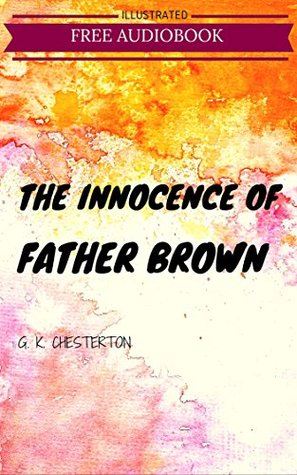 The Innocence Of Father Brown: By G. K. Chesterton : Illustrated & Unabridged (Free Bonus Audiobook)