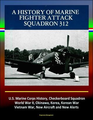 A History of Marine Fighter Attack Squadron 312: U.S. Marine Corps History, Checkerboard Squadron, World War II, Okinawa, Korea, Korean War, Vietnam War, New Aircraft and New Alerts