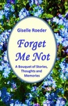 Forget Me Not: A Bouquet of Stories, Thoughts and Memories