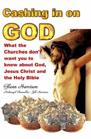 Cashing in on God: What the Churches Don't Want You to Know About God, Jesus Christ and the Holy Bible