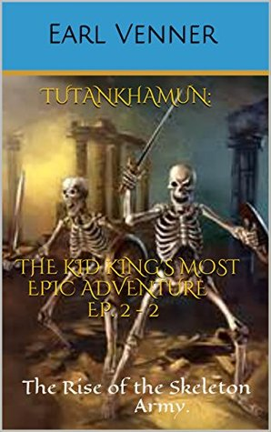TUTANKHAMUN: The Kid King's most Epic Adventure Ep. 2-3: The Rise of the Skeleton Army. (Historical fiction book, young adults book, kids book, adventure book, Ancient Egypt, action, thriller,)